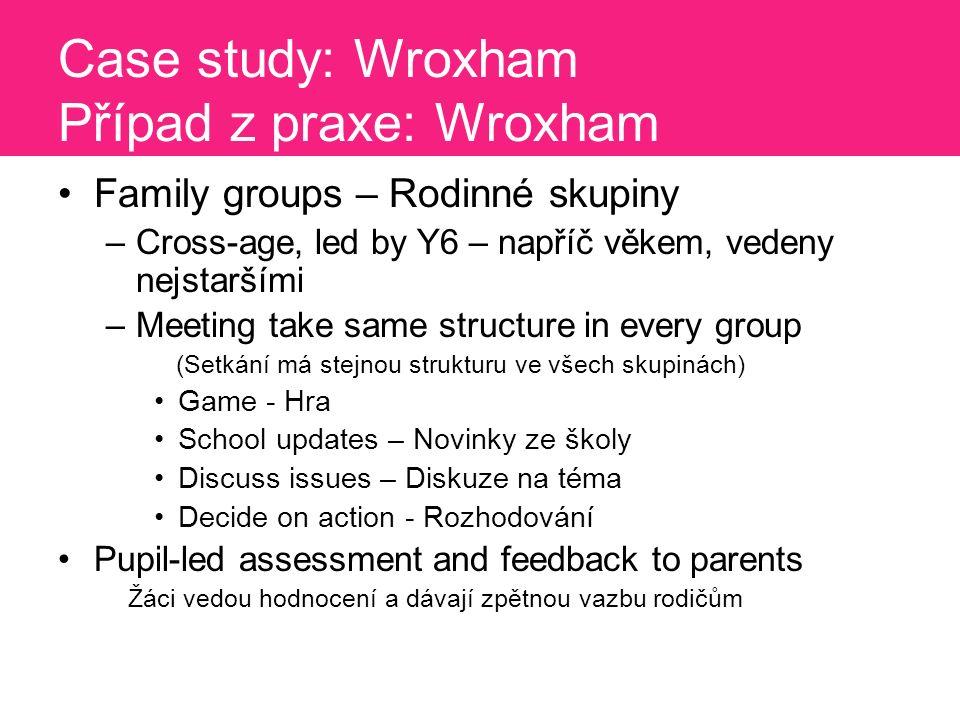 Case study: Wroxham Případ z praxe: Wroxham Family groups – Rodinné skupiny –Cross-age, led by Y6 – napříč věkem, vedeny nejstaršími –Meeting take same structure in every group (Setkání má stejnou strukturu ve všech skupinách) Game - Hra School updates – Novinky ze školy Discuss issues – Diskuze na téma Decide on action - Rozhodování Pupil-led assessment and feedback to parents Žáci vedou hodnocení a dávají zpětnou vazbu rodičům