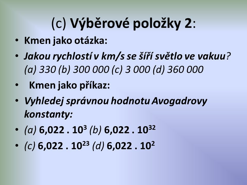 (c) Výběrové položky 2: Kmen jako otázka: Jakou rychlostí v km/s se šíří světlo ve vakuu? (a) 330 (b) 300 000 (c) 3 000 (d) 360 000 Kmen jako příkaz: