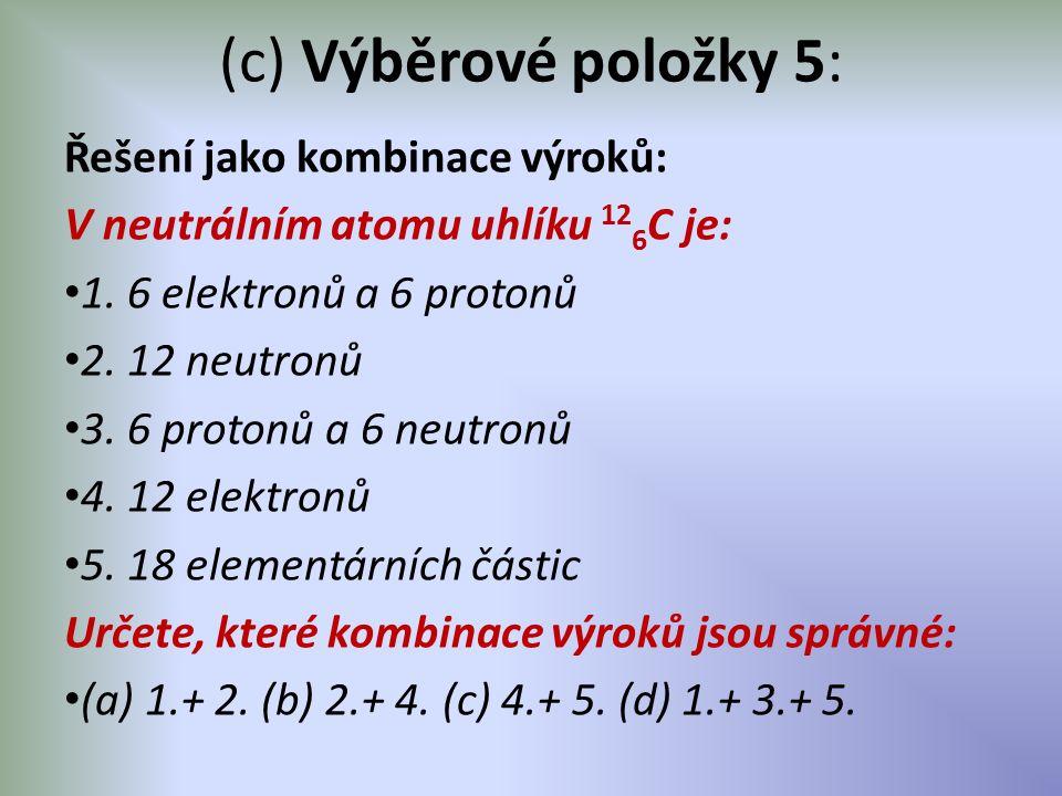 (c) Výběrové položky 5: Řešení jako kombinace výroků: V neutrálním atomu uhlíku 12 6 C je: 1. 6 elektronů a 6 protonů 2. 12 neutronů 3. 6 protonů a 6