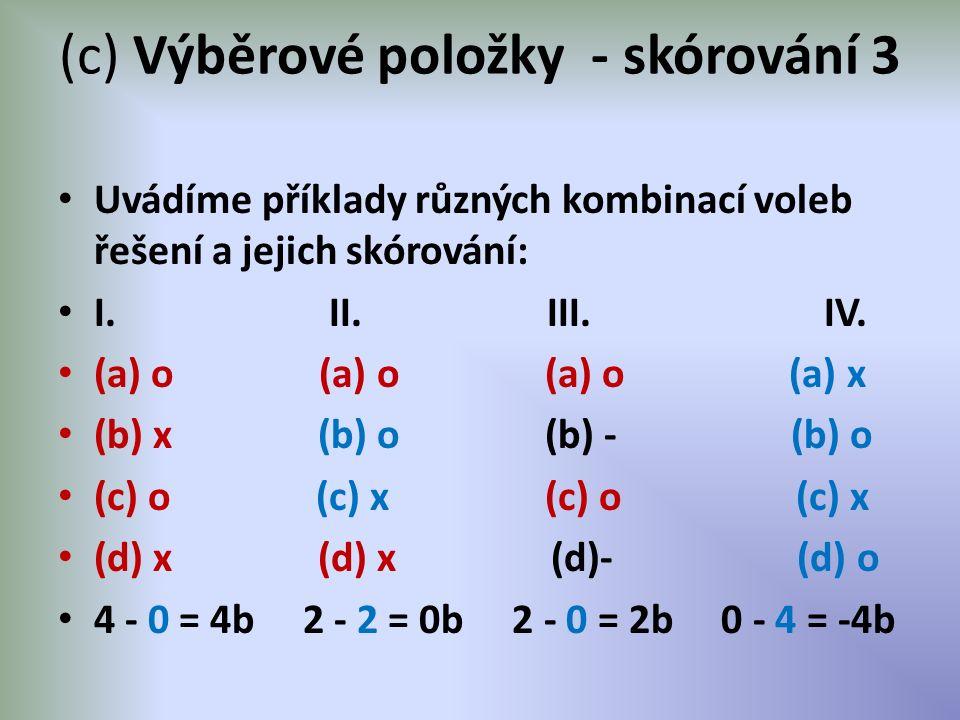 (c) Výběrové položky - skórování 3 Uvádíme příklady různých kombinací voleb řešení a jejich skórování: I. II. III. IV. (a) o (a) o (a) o (a) x (b) x (