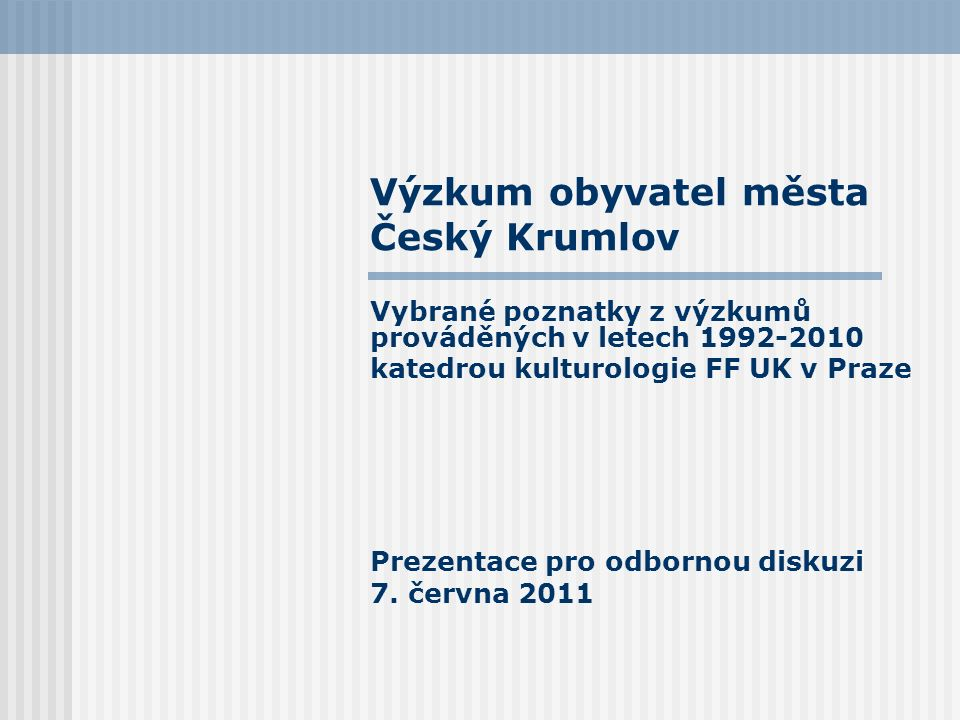 Výzkum obyvatel města Český Krumlov Vybrané poznatky z výzkumů prováděných v letech 1992-2010 katedrou kulturologie FF UK v Praze Prezentace pro odbornou diskuzi 7.