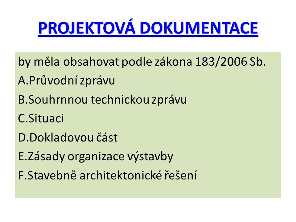 PROJEKTOVÁ DOKUMENTACE by měla obsahovat podle zákona 183/2006 Sb. A.Průvodní zprávu B.Souhrnnou technickou zprávu C.Situaci D.Dokladovou část E.Zásad