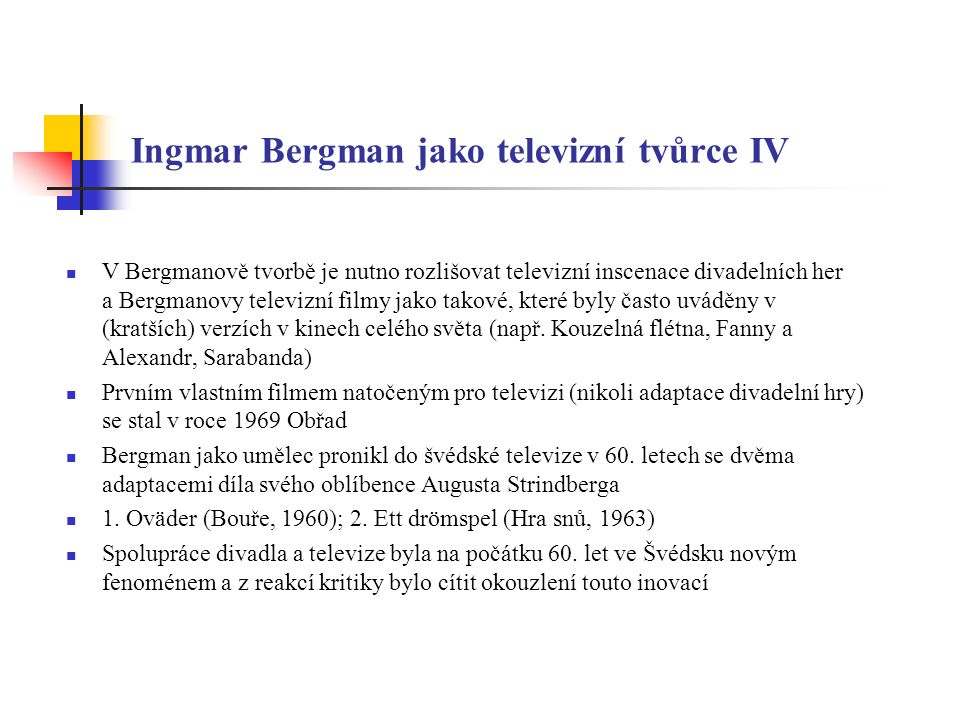 """Ingmar Bergman jako televizní tvůrce V (Hra snů, 1963) Bergman respektoval omezení televize jako média, využil četných změn scény a řadu prolínaček a dvojexpozic – Hra snů – expresionistické drama – tak zhodnotila možnosti televizní techniky a technologie Ve své době nejnákladnější televizní produkce v rámci divadelní redakce švédského rozhlasu a televize 40 herců, 75 komparsistů, celkem se na přípravě podílelo na 200 osob Bergman připravoval tuto inscenaci 2 roky a jeho snahou bylo podat Strindbergův dramatický text jako hledání svébytného vizuálního výrazu Asketický výraz představení v souladu s jeho tehdejšími filmy Reakce kritiky: """"starý a """"nový Bergman (vizuální opulence vs."""