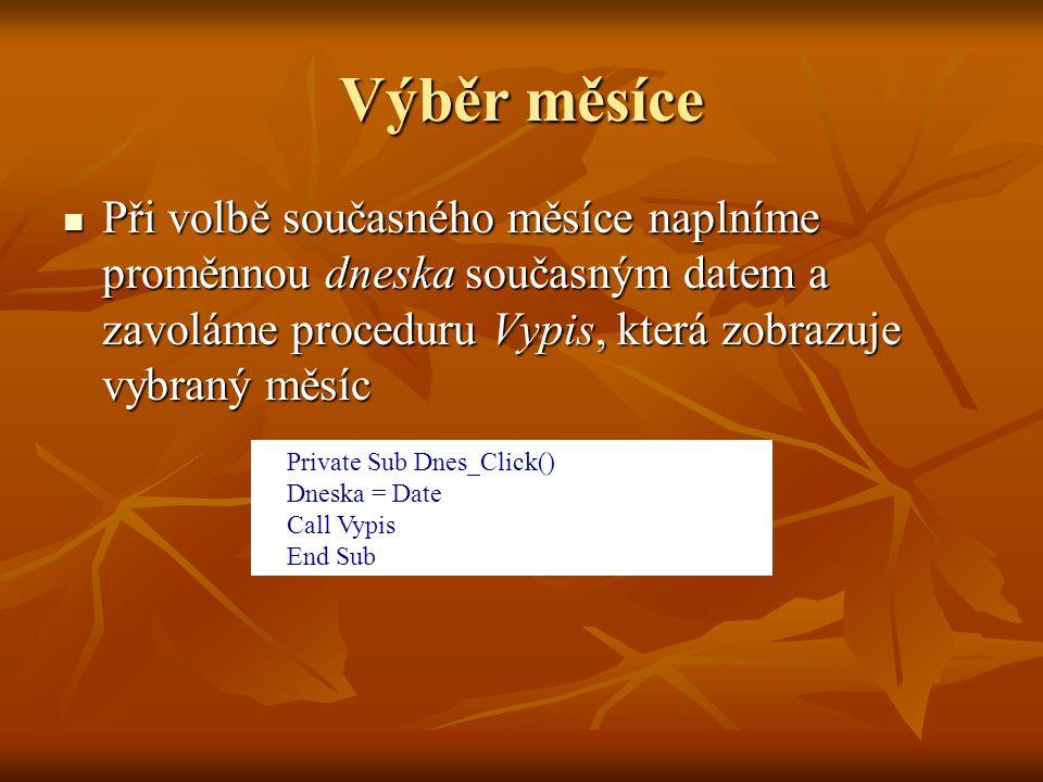 Výběr měsíce Při volbě současného měsíce naplníme proměnnou dneska současným datem a zavoláme proceduru Vypis, která zobrazuje vybraný měsíc Při volbě současného měsíce naplníme proměnnou dneska současným datem a zavoláme proceduru Vypis, která zobrazuje vybraný měsíc Private Sub Dnes_Click() Dneska = Date Call Vypis End Sub