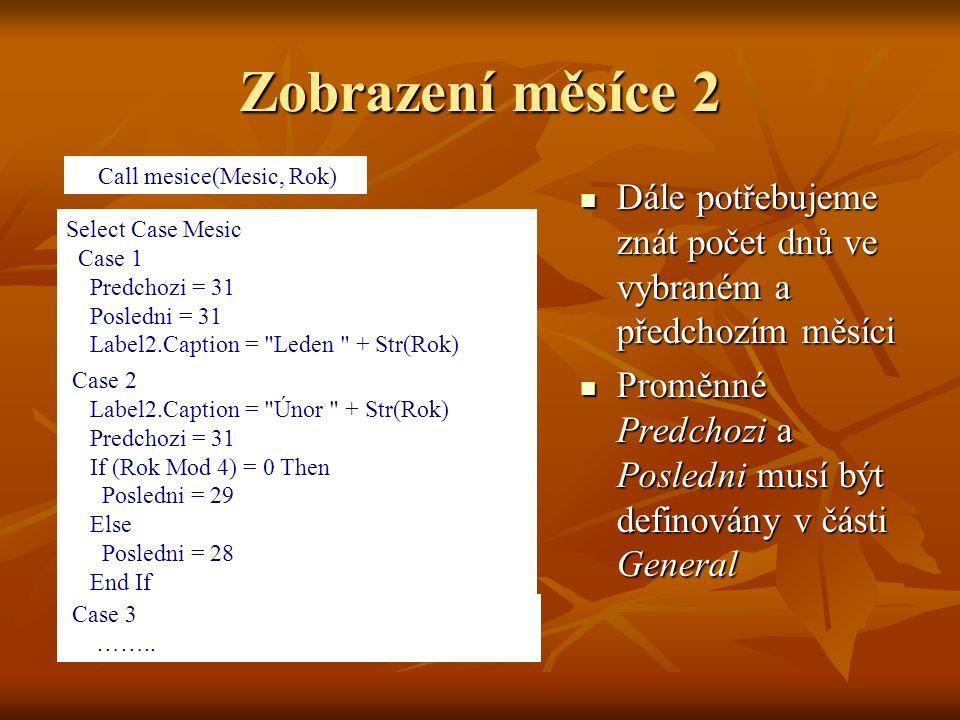 Zobrazení měsíce 2 Dále potřebujeme znát počet dnů ve vybraném a předchozím měsíci Dále potřebujeme znát počet dnů ve vybraném a předchozím měsíci Proměnné Predchozi a Posledni musí být definovány v části General Proměnné Predchozi a Posledni musí být definovány v části General Call mesice(Mesic, Rok) Select Case Mesic Case 1 Predchozi = 31 Posledni = 31 Label2.Caption = Leden + Str(Rok) Case 2 Label2.Caption = Únor + Str(Rok) Predchozi = 31 If (Rok Mod 4) = 0 Then Posledni = 29 Else Posledni = 28 End If Case 3 ……..