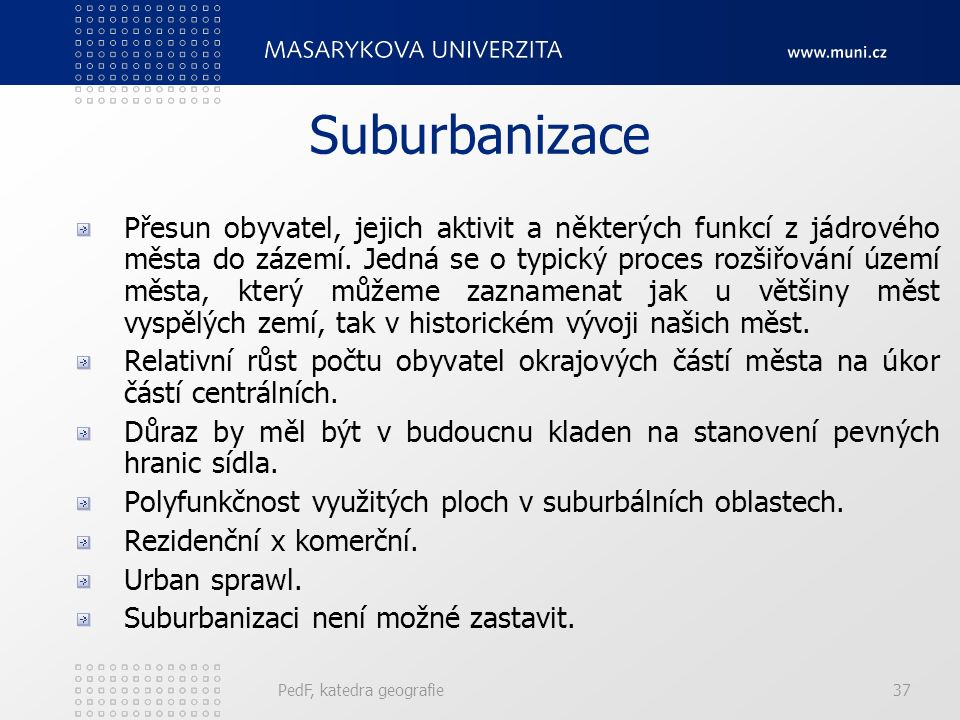 Etapy urbanizace 1. Urbanizace 2. Suburbanizace 3. Deurbanizace 4. Reurbanizace PedF, katedra geografie36