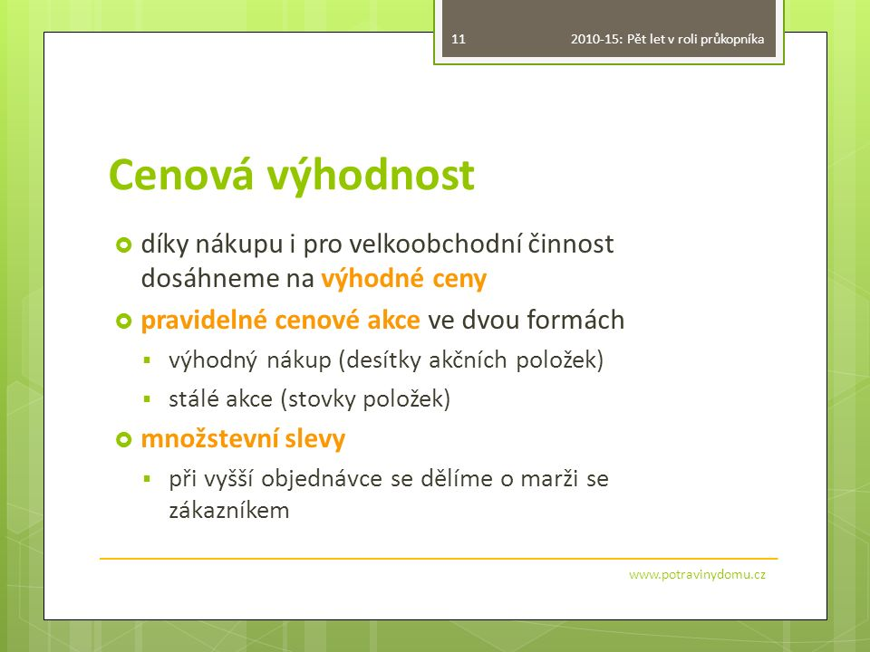 Cenová výhodnost  díky nákupu i pro velkoobchodní činnost dosáhneme na výhodné ceny  pravidelné cenové akce ve dvou formách  výhodný nákup (desítky akčních položek)  stálé akce (stovky položek)  množstevní slevy  při vyšší objednávce se dělíme o marži se zákazníkem 11 www.potravinydomu.cz 2010-15: Pět let v roli průkopníka