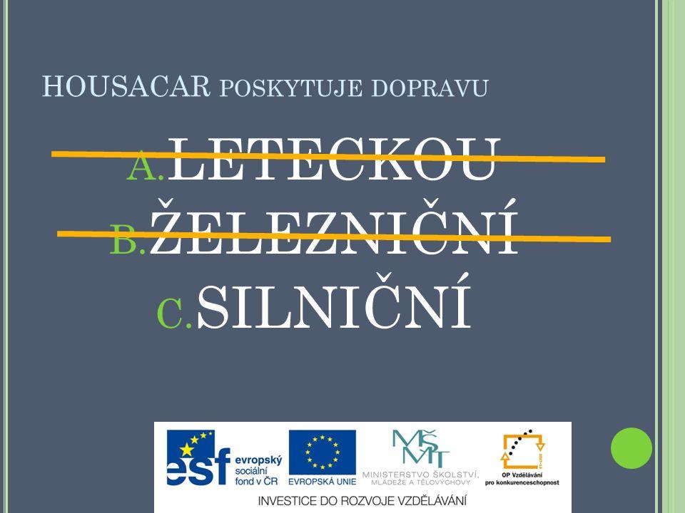 HOUSACAR POSKYTUJE DOPRAVU A. LETECKOU B. ŽELEZNIČNÍ C. SILNIČNÍ