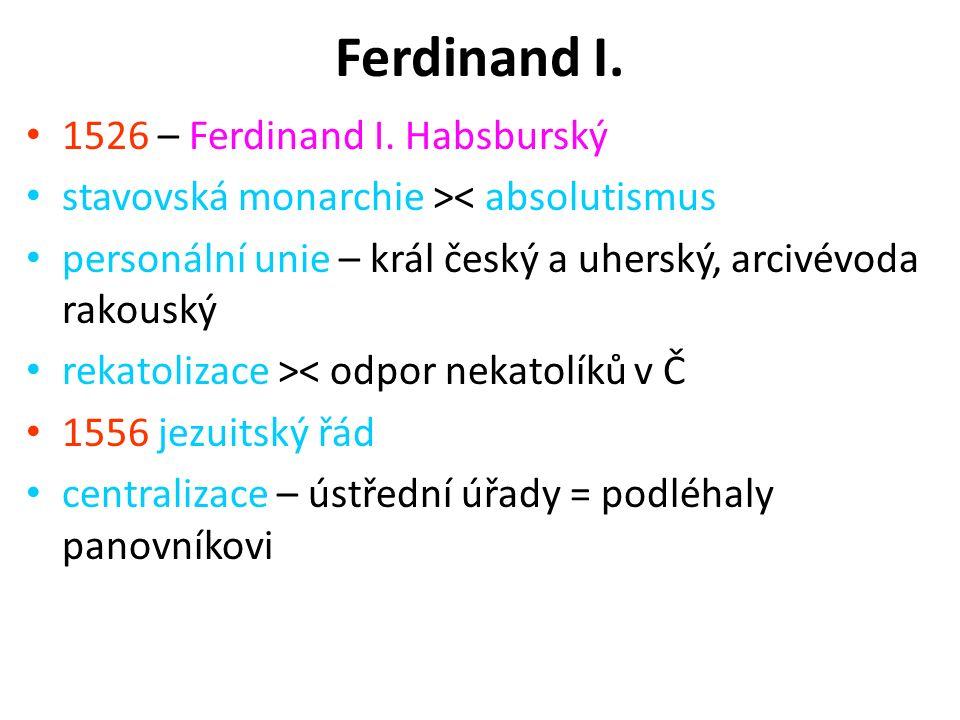 Ferdinand I. 1526 – Ferdinand I. Habsburský stavovská monarchie >< absolutismus personální unie – král český a uherský, arcivévoda rakouský rekatoliza