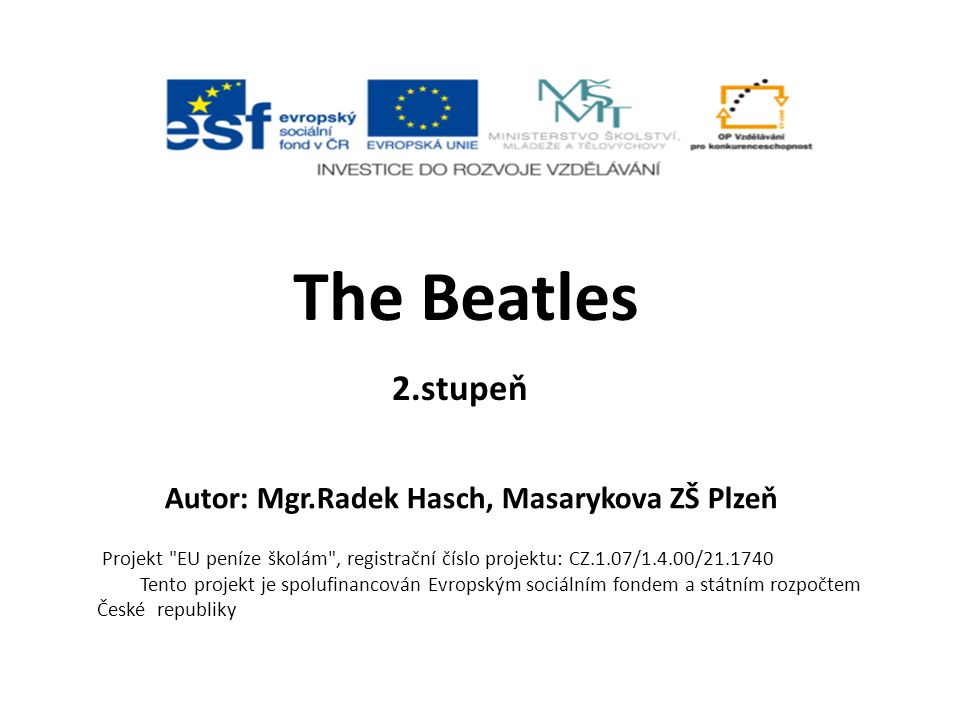  Použité materiály http://www.rockmusic001.ic.cz/beatles.jpg http://img.karaoketexty.cz/img/artists/124/the-beatles-25019.jpg http://imero.fc2web.com/beatles10.jpg http://threeminds.organic.com/BeatlesAbbeyRoad.jpg http://www.progarchives.com/progressive_rock_discography_covers/2407/ cover_243201622006.jpg http://en.wikilib.com/images/8/80/Anthology3cover.jpg http://www.thebeatleswebsite.com/album/pep2.gif http://www.zicline.com/semaine43/beatles.jpg http://media.novinky.cz/913/269139-free1-oj7cb.jpg http://media.novinky.cz/913/269138-free1-noj0d.jpg http://www.gambrinus.cz/centrum-informaci/music/liverpool.jpg http://media.novinky.cz/913/269130-top_foto2-en6k4.jpg http://people.eku.edu/nelsonl/assets/images/mus273/beatles.jpg http://www.unige.ch/intl/erasmus/ULiverpool/beatlesstory.JPG http://www.johnlennon.cz/Lennon014.jpg http://www.michaelchildersphotography.com/catalog/images/Ringo- Star.jpg http://www.popstarsplus.com/images/GeorgeHarrisonPicture.jpg http://www.yellow-sub.net/IMG/jpg/paul-mc-cartney.jpg http://www.solarnavigator.net/music/musicimages/the_beatles_usa_flag.jp g http://image.guardian.co.uk/sys- images/Arts/Arts_/Pictures/2007/10/26/beatles460.jpg
