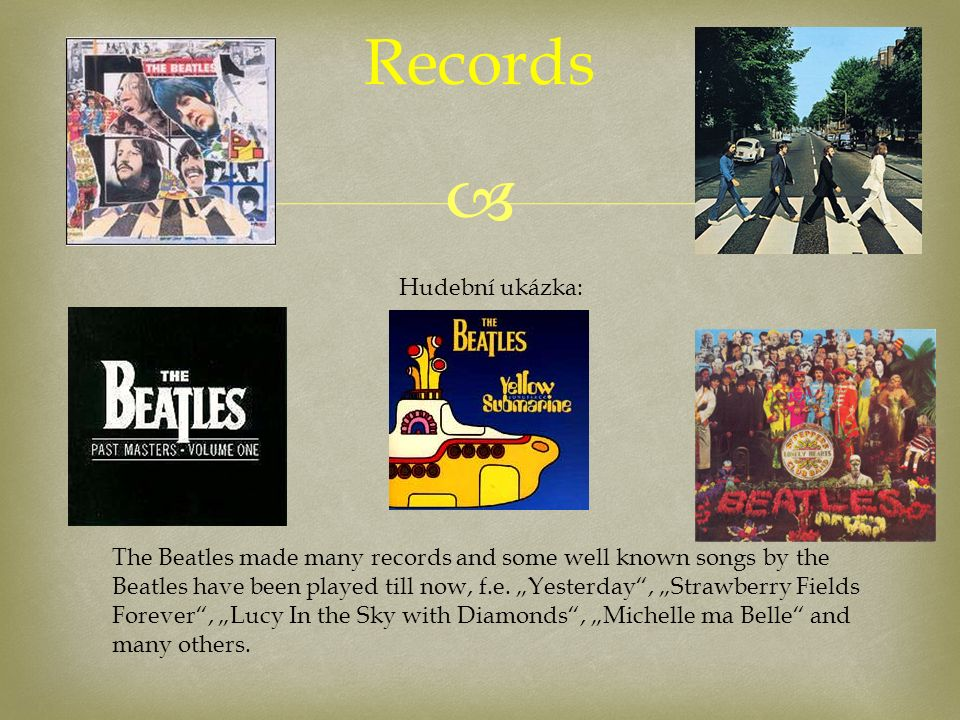 " Records The Beatles made many records and some well known songs by the Beatles have been played till now, f.e. ""Yesterday"", ""Strawberry Fields Forev"