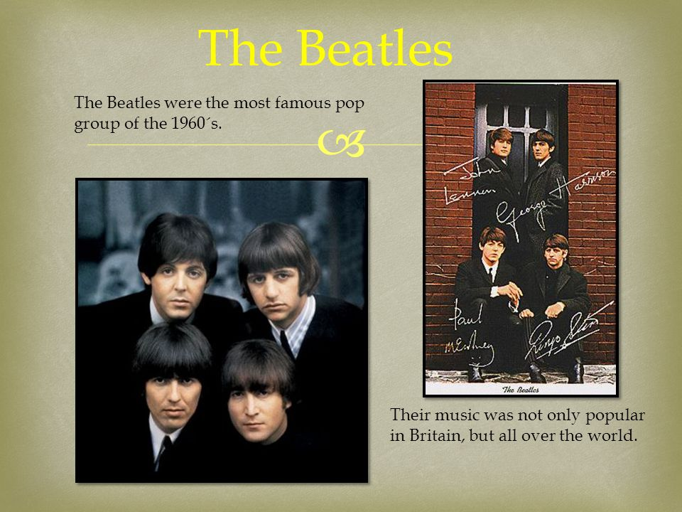  The Beatles The Beatles were the most famous pop group of the 1960´s. Their music was not only popular in Britain, but all over the world.
