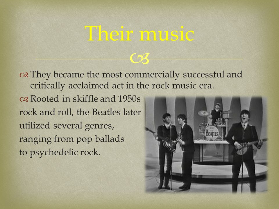   They became the most commercially successful and critically acclaimed act in the rock music era.  Rooted in skiffle and 1950s rock and roll, the