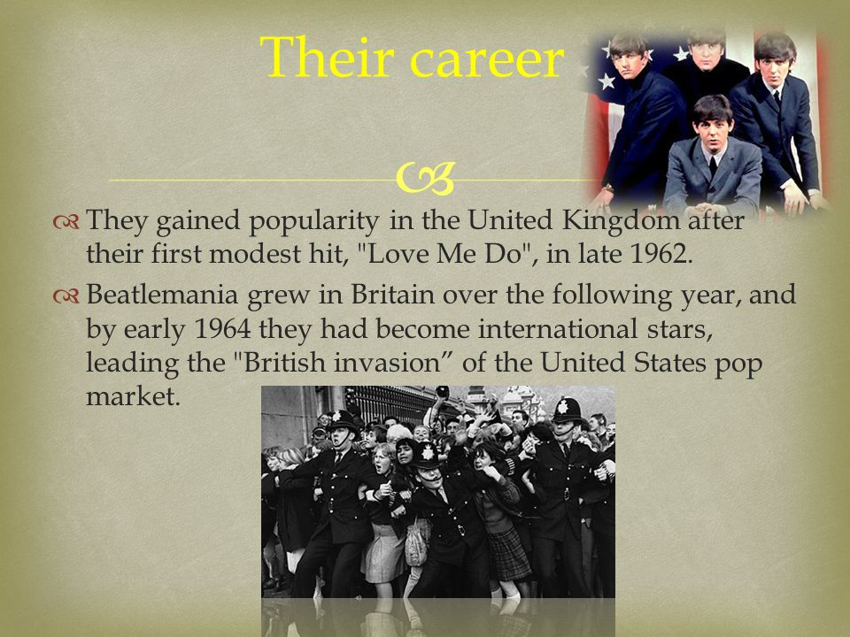   They gained popularity in the United Kingdom after their first modest hit, Love Me Do , in late 1962.
