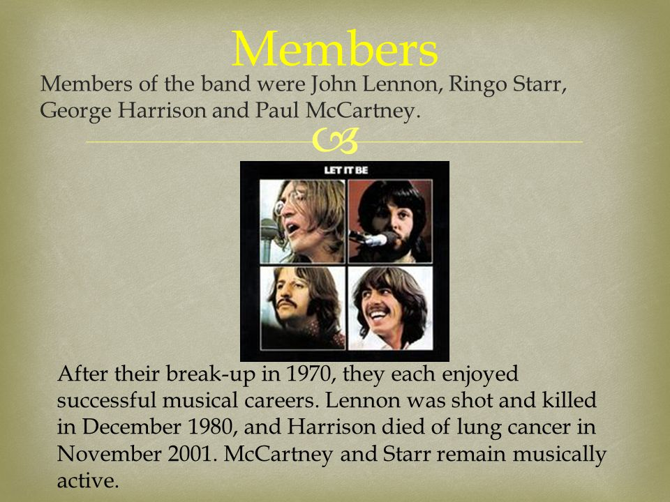  Members of the band were John Lennon, Ringo Starr, George Harrison and Paul McCartney. Members After their break-up in 1970, they each enjoyed succe