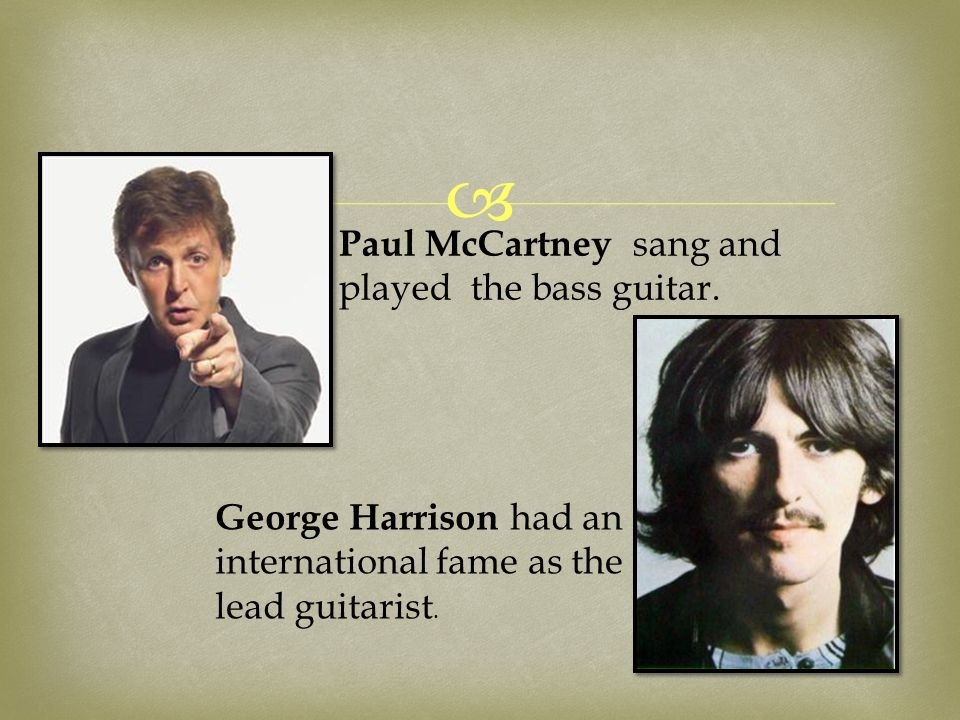  George Harrison had an international fame as the lead guitarist. Paul McCartney sang and played the bass guitar.