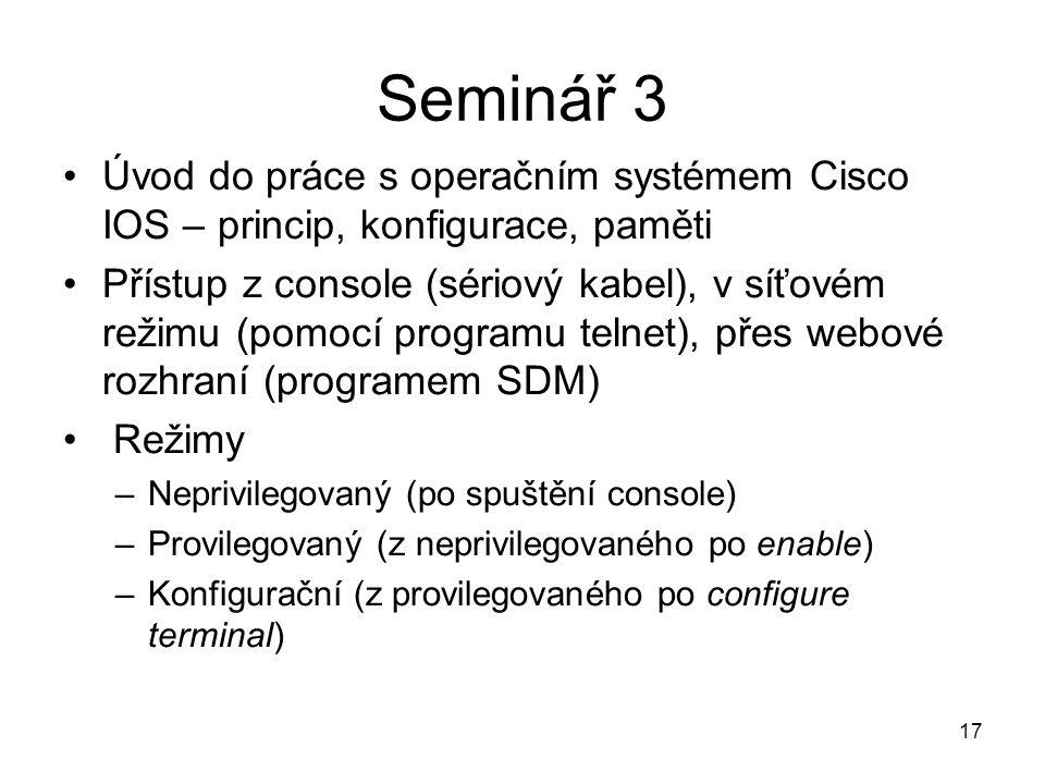 17 Úvod do práce s operačním systémem Cisco IOS – princip, konfigurace, paměti Přístup z console (sériový kabel), v síťovém režimu (pomocí programu telnet), přes webové rozhraní (programem SDM) Režimy –Neprivilegovaný (po spuštění console) –Provilegovaný (z neprivilegovaného po enable) –Konfigurační (z provilegovaného po configure terminal) Seminář 3