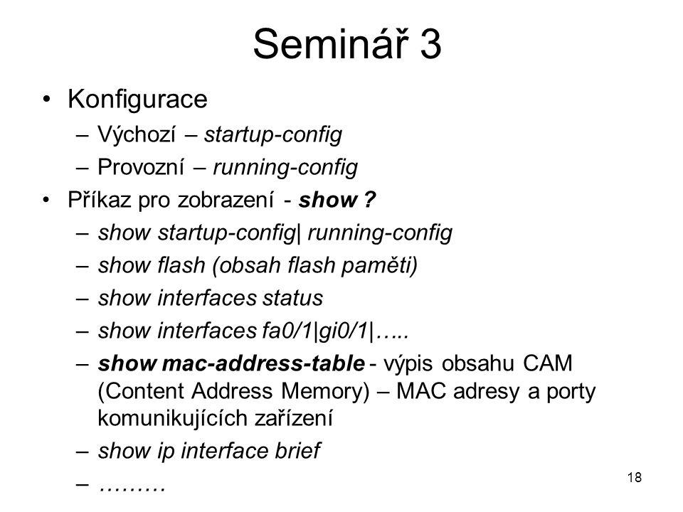 18 Konfigurace –Výchozí – startup-config –Provozní – running-config Příkaz pro zobrazení - show ? –show startup-config| running-config –show flash (ob
