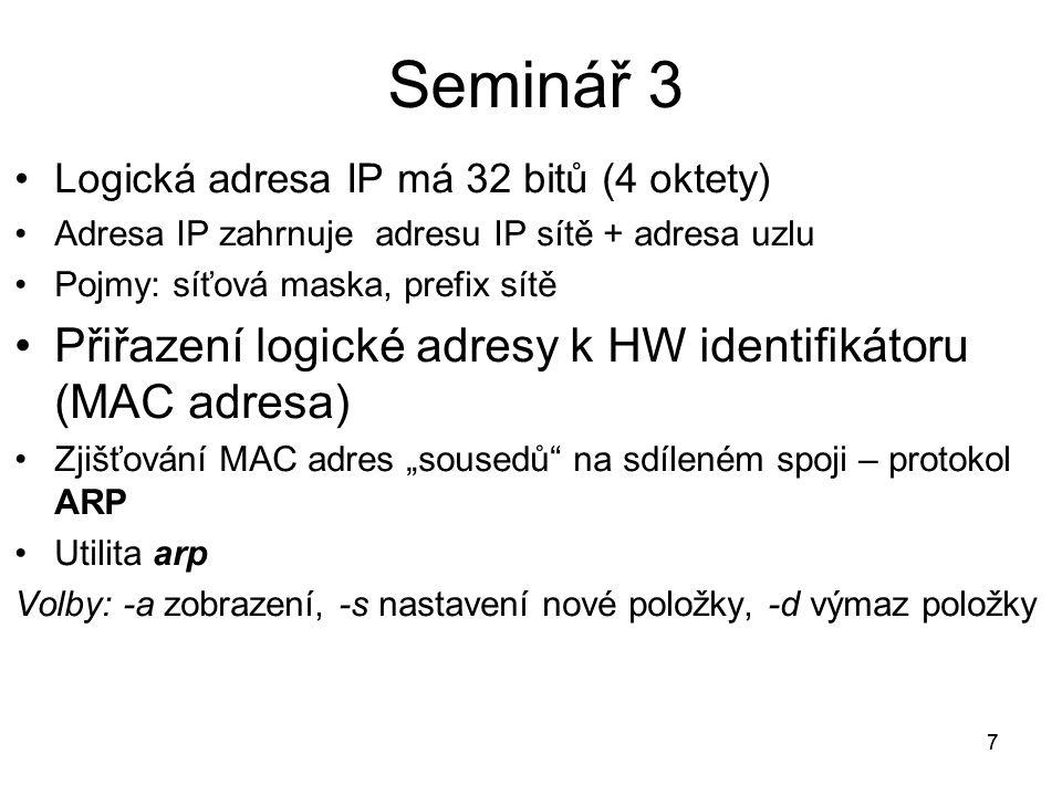 """77 Logická adresa IP má 32 bitů (4 oktety) Adresa IP zahrnuje adresu IP sítě + adresa uzlu Pojmy: síťová maska, prefix sítě Přiřazení logické adresy k HW identifikátoru (MAC adresa) Zjišťování MAC adres """"sousedů na sdíleném spoji – protokol ARP Utilita arp Volby: -a zobrazení, -s nastavení nové položky, -d výmaz položky Seminář 3"""