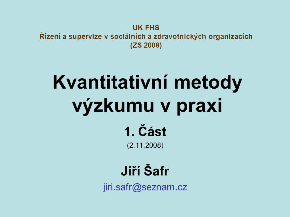 Kvantitativní metody výzkumu v praxi 1. Část (2.11.2008) Jiří Šafr jiri.safr@seznam.cz UK FHS Řízení a supervize v sociálních a zdravotnických organiz