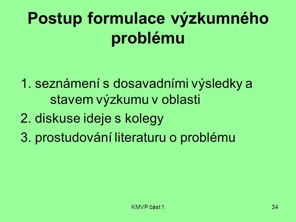 KMVP část 134 Postup formulace výzkumného problému 1. seznámení s dosavadními výsledky a stavem výzkumu v oblasti 2. diskuse ideje s kolegy 3. prostud