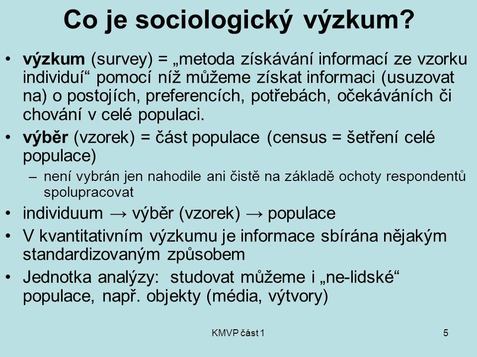 KMVP část 16 Sociologické metody: dvě cesty Kvantitativné metodologie: -Z vlastností vzorku usuzujeme na vlastnosti populace -Výběr ve vzorku je reprezentativní -Statistické postupy zpracování dat -Realita je zjednodušena na několik proměnných a vztahů mezi nimi.