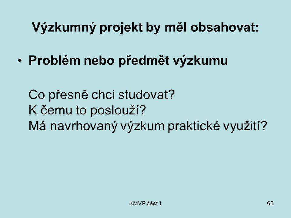 KMVP část 165 Výzkumný projekt by měl obsahovat: Problém nebo předmět výzkumu Co přesně chci studovat? K čemu to poslouží? Má navrhovaný výzkum prakti