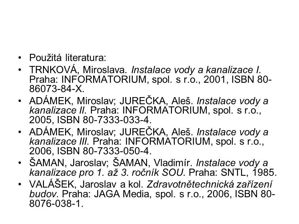 Použitá literatura: TRNKOVÁ, Miroslava. Instalace vody a kanalizace I. Praha: INFORMATORIUM, spol. s r.o., 2001, ISBN 80- 86073-84-X. ADÁMEK, Miroslav