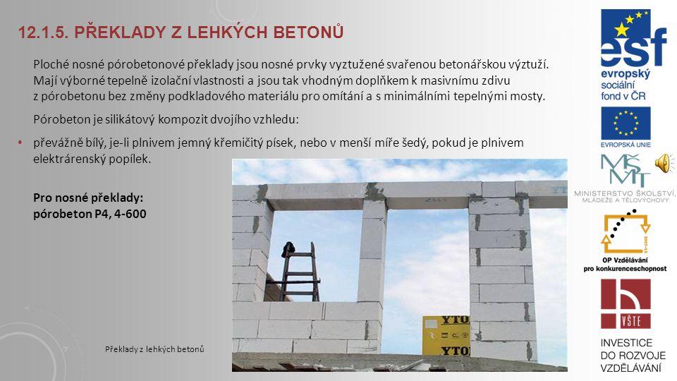 12.1.5. PŘEKLADY Z LEHKÝCH BETONŮ Překlady z lehkých betonů mohou být vyráběny z pórobetonových, keramzitobetonových a dalších materiálů. Překlady z l