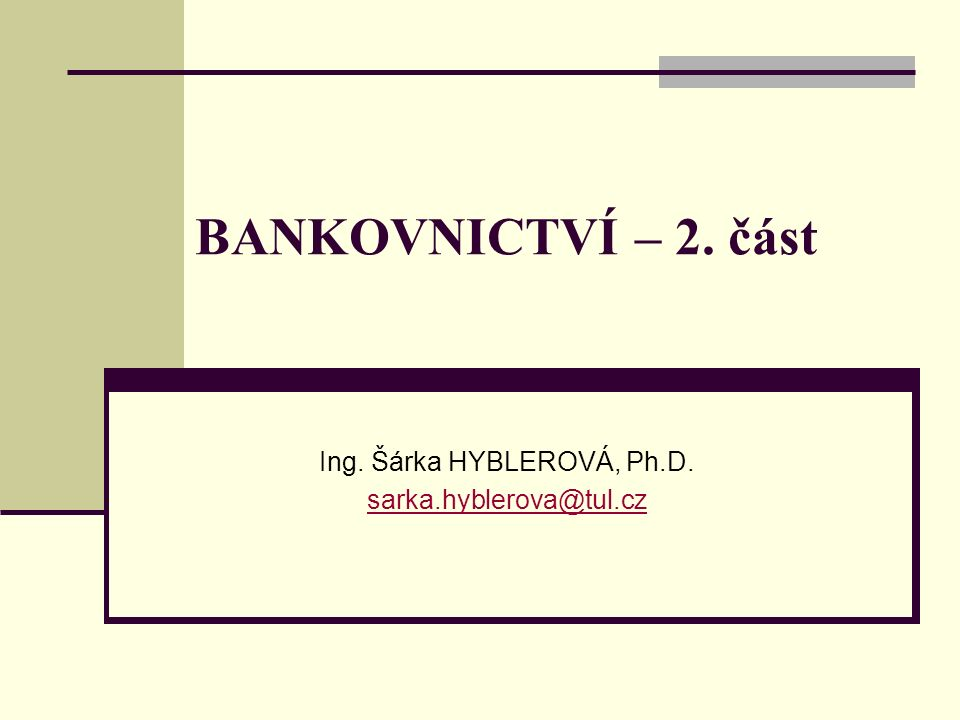 BANKOVNICTVÍ – 2. část Ing. Šárka HYBLEROVÁ, Ph.D. sarka.hyblerova@tul.cz