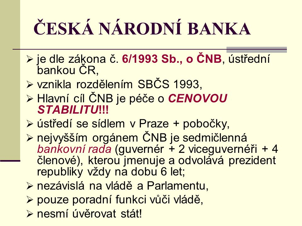  je dle zákona č. 6/1993 Sb., o ČNB, ústřední bankou ČR,  vznikla rozdělením SBČS 1993,  Hlavní cíl ČNB je péče o CENOVOU STABILITU!!!  ústředí se