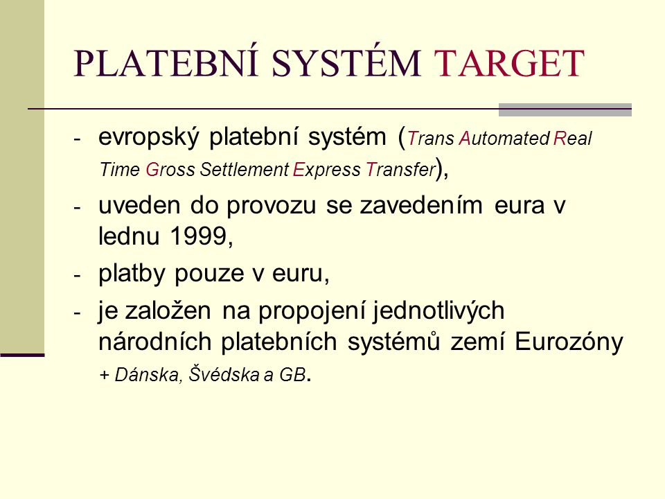 PLATEBNÍ SYSTÉM TARGET - evropský platební systém ( Trans Automated Real Time Gross Settlement Express Transfer ), - uveden do provozu se zavedením eu