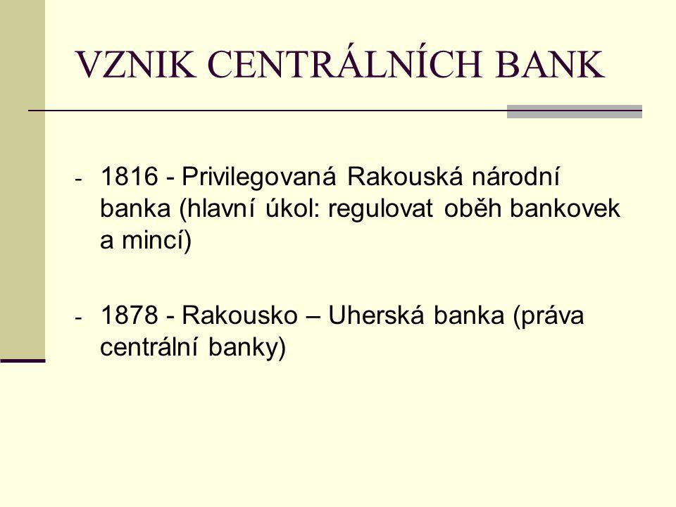 VZNIK CENTRÁLNÍCH BANK - 1816 - Privilegovaná Rakouská národní banka (hlavní úkol: regulovat oběh bankovek a mincí) - 1878 - Rakousko – Uherská banka