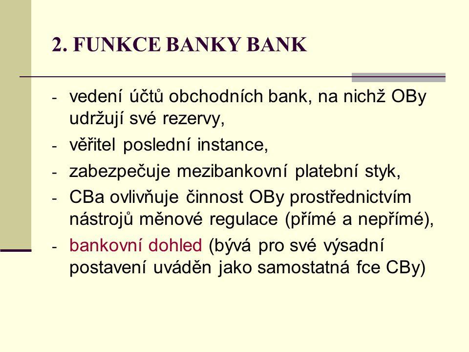 2. FUNKCE BANKY BANK - vedení účtů obchodních bank, na nichž OBy udržují své rezervy, - věřitel poslední instance, - zabezpečuje mezibankovní platební