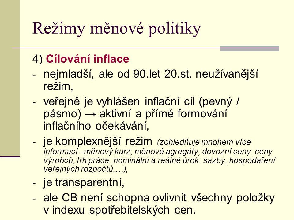 Režimy měnové politiky 4) Cílování inflace - nejmladší, ale od 90.let 20.st. neužívanější režim, - veřejně je vyhlášen inflační cíl (pevný / pásmo) →