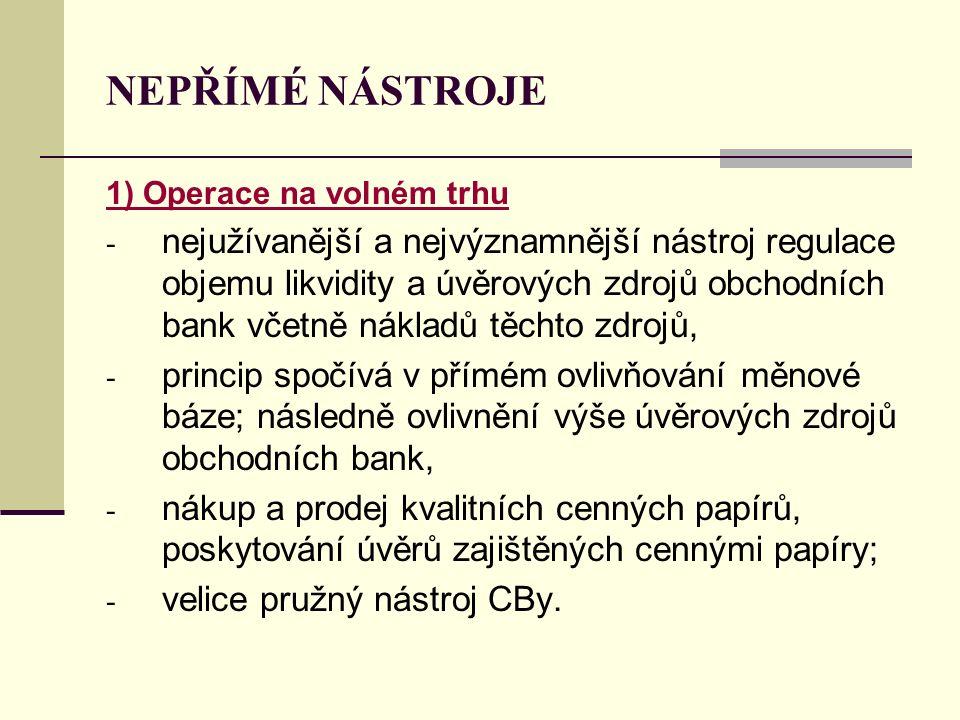 NEPŘÍMÉ NÁSTROJE 1) Operace na volném trhu - nejužívanější a nejvýznamnější nástroj regulace objemu likvidity a úvěrových zdrojů obchodních bank včetn