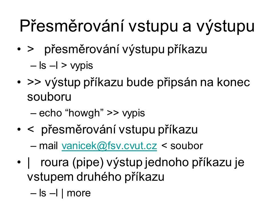"""Přesměrování vstupu a výstupu > přesměrování výstupu příkazu –ls –l > vypis >> výstup příkazu bude připsán na konec souboru –echo """"howgh"""" >> vypis < p"""