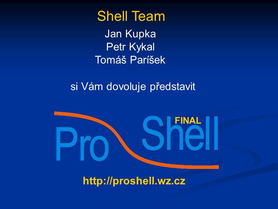 Shell Team Jan Kupka Petr Kykal Tomáš Paríšek si Vám dovoluje představit http://proshell.wz.cz FINAL