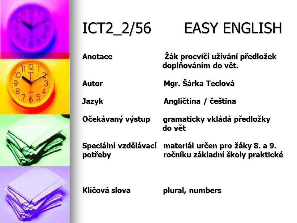 ICT2_2/56 EASY ENGLISH Anotace Žák procvičí užívání předložek doplňováním do vět. doplňováním do vět. Autor Mgr. Šárka Teclová Jazyk Angličtina / češt