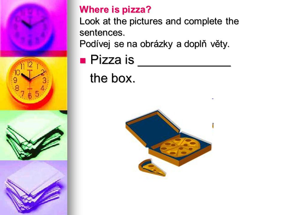 Where is pizza.Look at the pictures and complete the sentences.