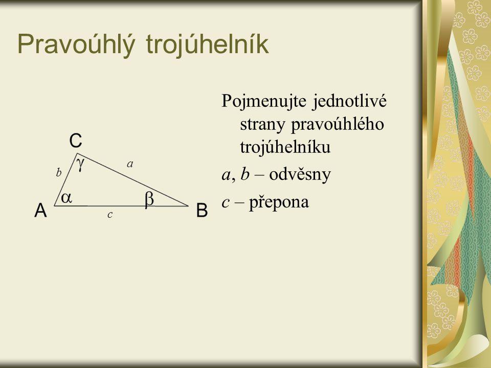 Pravoúhlý trojúhelník Pojmenujte jednotlivé strany pravoúhlého trojúhelníku a, b – odvěsny c – přepona a b c