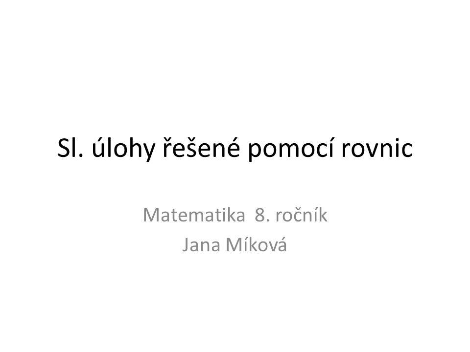 Sl. úlohy řešené pomocí rovnic Matematika 8. ročník Jana Míková