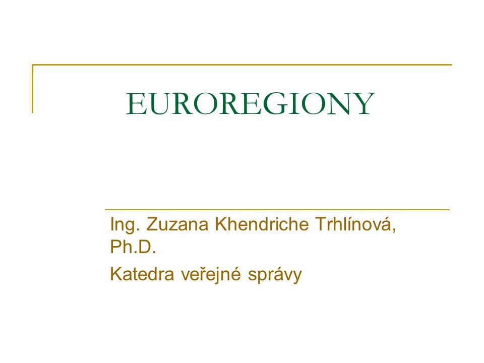 EUROREGIONY Ing. Zuzana Khendriche Trhlínová, Ph.D. Katedra veřejné správy
