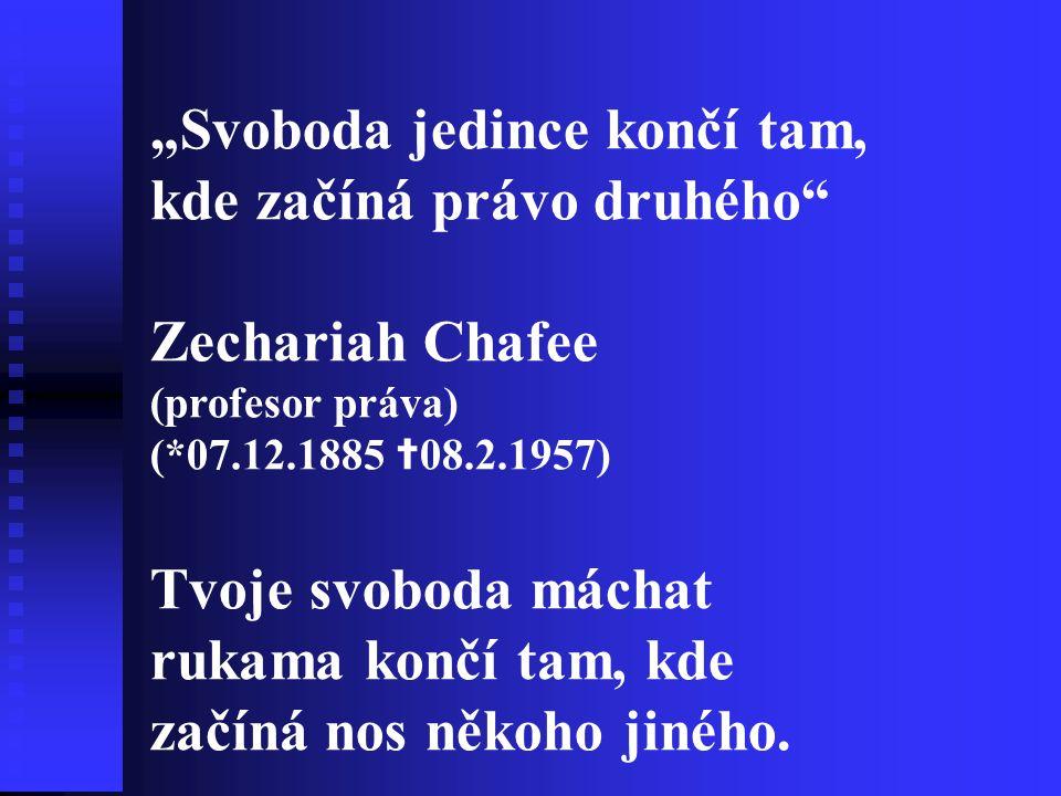 """""""Svoboda jedince končí tam, kde začíná právo druhého Zechariah Chafee (profesor práva) (*07.12.1885 ✝ 08.2.1957) Tvoje svoboda máchat rukama končí tam, kde začíná nos někoho jiného."""