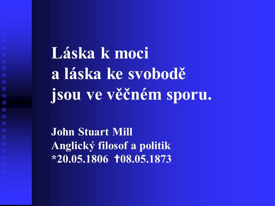 Láska k moci a láska ke svobodě jsou ve věčném sporu. John Stuart Mill Anglický filosof a politik *20.05.1806 ✝ 08.05.1873