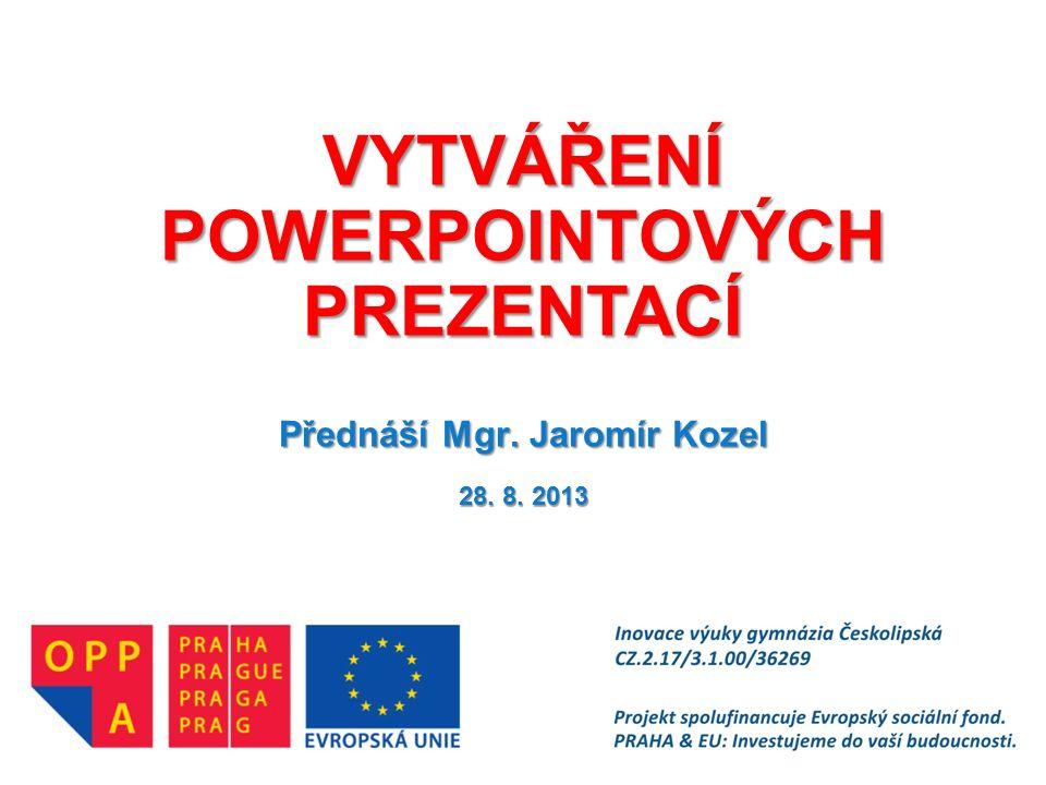 VYTVÁŘENÍ POWERPOINTOVÝCH PREZENTACÍ Přednáší Mgr. Jaromír Kozel 28. 8. 2013