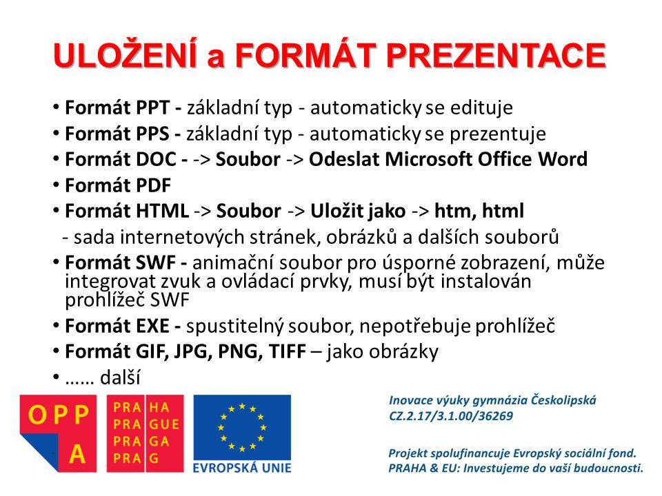 ULOŽENÍ a FORMÁT PREZENTACE Formát PPT - základní typ - automaticky se edituje Formát PPS - základní typ - automaticky se prezentuje Formát DOC - -> Soubor -> Odeslat Microsoft Office Word Formát PDF Formát HTML -> Soubor -> Uložit jako -> htm, html - sada internetových stránek, obrázků a dalších souborů Formát SWF - animační soubor pro úsporné zobrazení, může integrovat zvuk a ovládací prvky, musí být instalován prohlížeč SWF Formát EXE - spustitelný soubor, nepotřebuje prohlížeč Formát GIF, JPG, PNG, TIFF – jako obrázky …… další