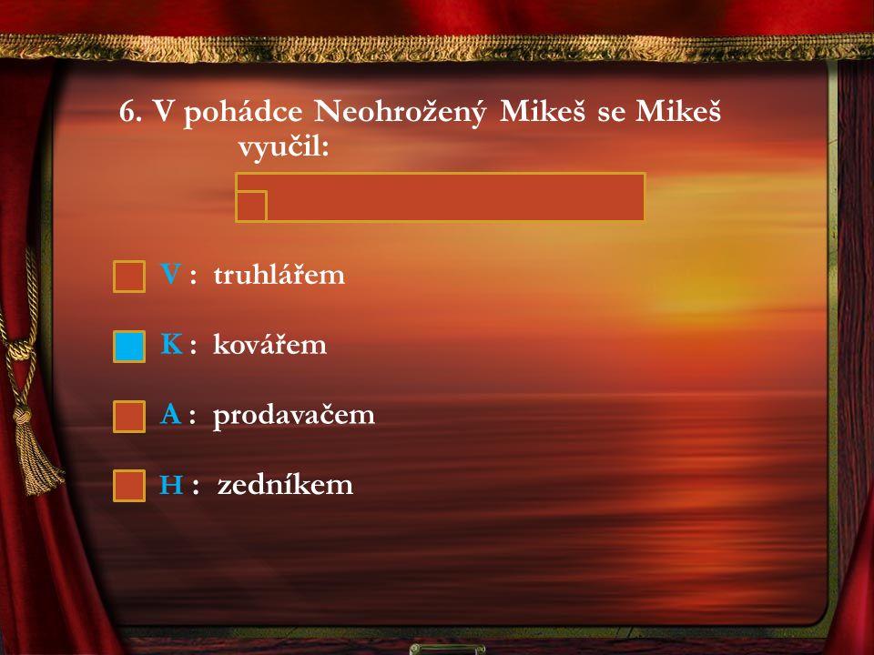 6. V pohádce Neohrožený Mikeš se Mikeš vyučil: V : truhlářem K : kovářem A : prodavačem H : zedníkem