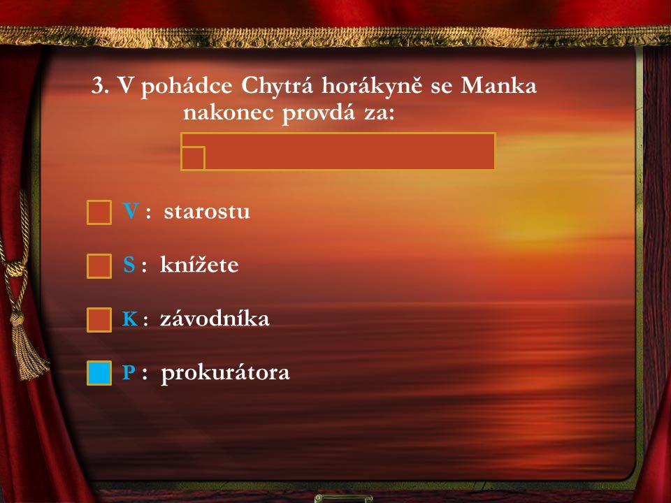 3. V pohádce Chytrá horákyně se Manka nakonec provdá za: V : starostu S : knížete K : závodníka P : prokurátora