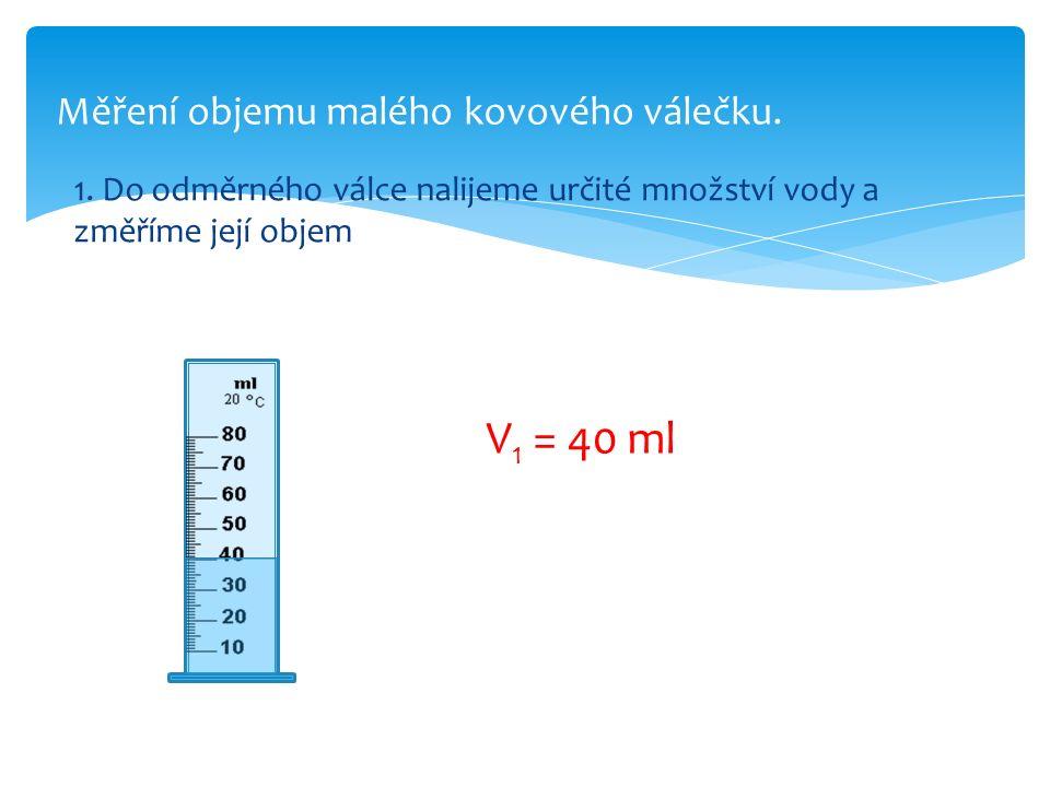 Měření objemu malého kovového válečku. 1. Do odměrného válce nalijeme určité množství vody a změříme její objem V 1 = 40 ml